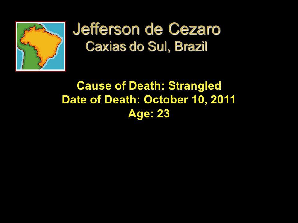Cause of Death: Strangled Date of Death: October 10, 2011 Age: 23 Jefferson de Cezaro Caxias do Sul, Brazil