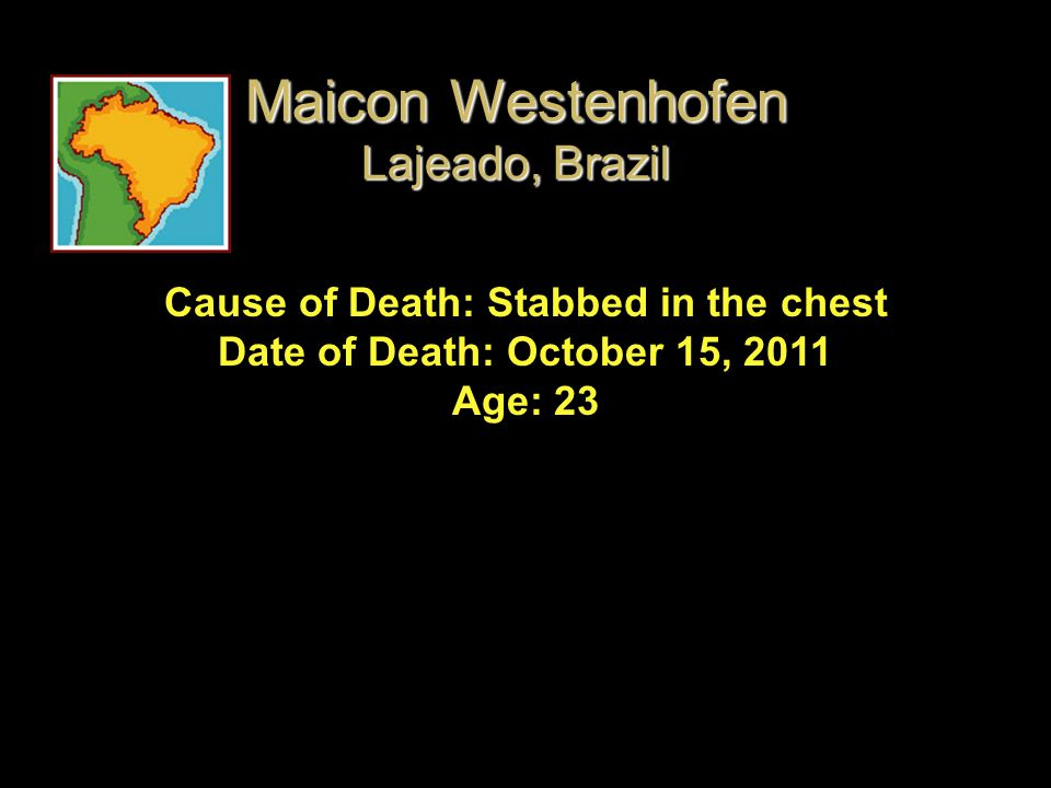 Cause of Death: Stabbed in the chest Date of Death: October 15, 2011 Age: 23 Maicon Westenhofen Lajeado, Brazil