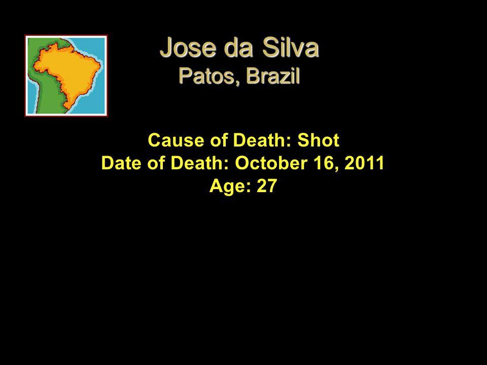 Cause of Death: Shot Date of Death: October 16, 2011 Age: 27 Jose da Silva Patos, Brazil
