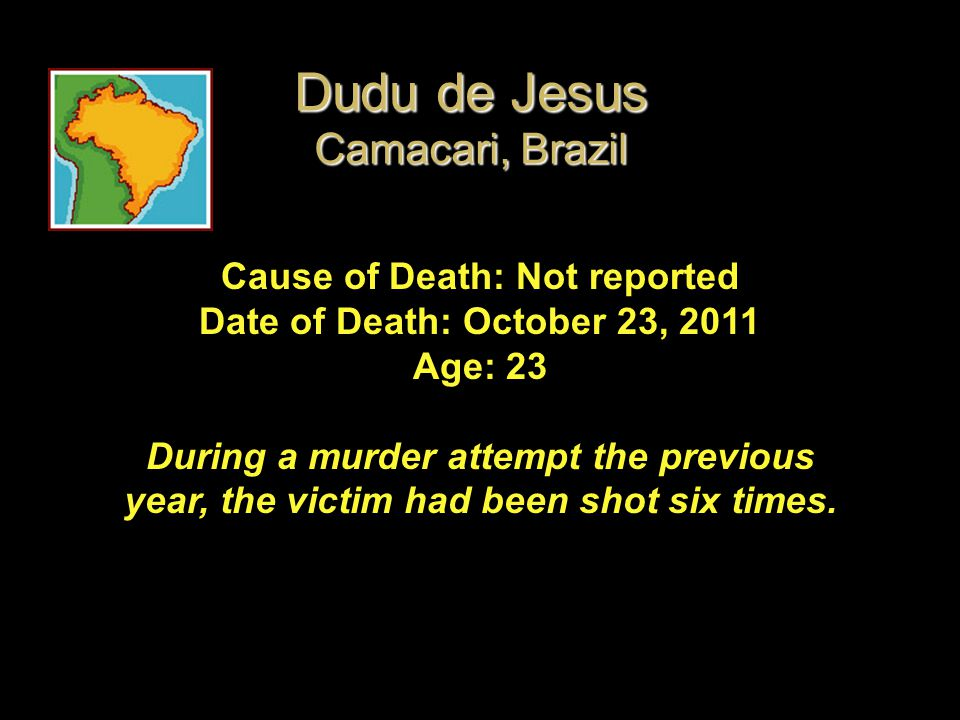 Cause of Death: Not reported Date of Death: October 23, 2011 Age: 23 During a murder attempt the previous year, the victim had been shot six times. Du