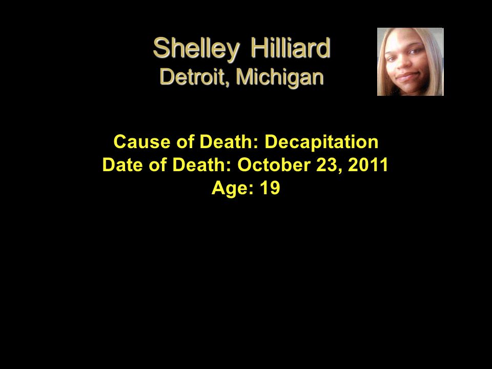 Cause of Death: Decapitation Date of Death: October 23, 2011 Age: 19 Shelley Hilliard Detroit, Michigan