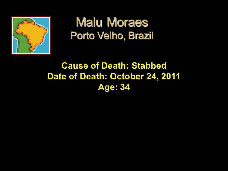 Cause of Death: Stabbed Date of Death: October 24, 2011 Age: 34 Malu Moraes Porto Velho, Brazil