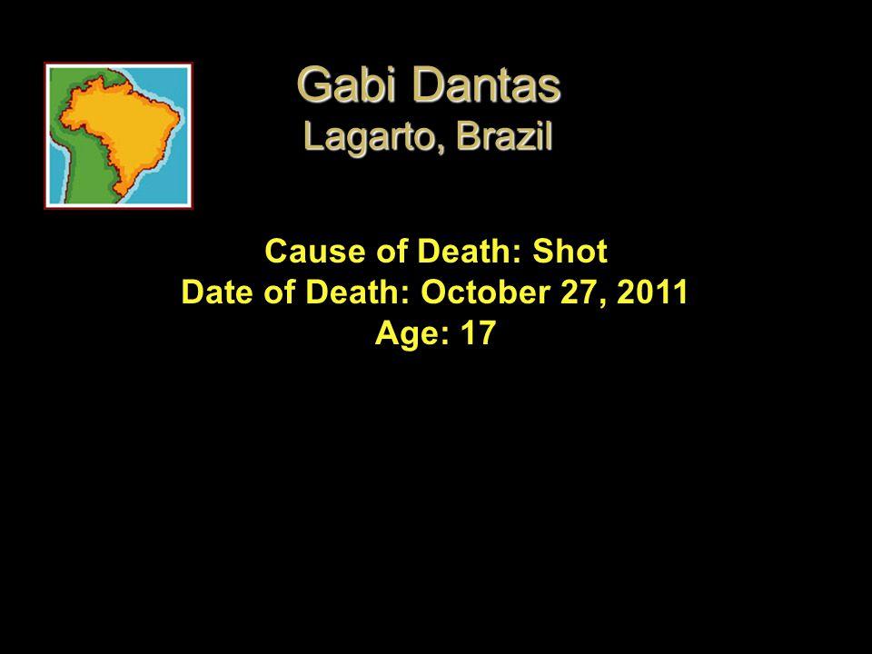 Cause of Death: Shot Date of Death: October 27, 2011 Age: 17 Gabi Dantas Lagarto, Brazil