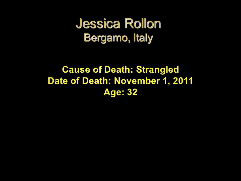 Cause of Death: Strangled Date of Death: November 1, 2011 Age: 32 Jessica Rollon Bergamo, Italy