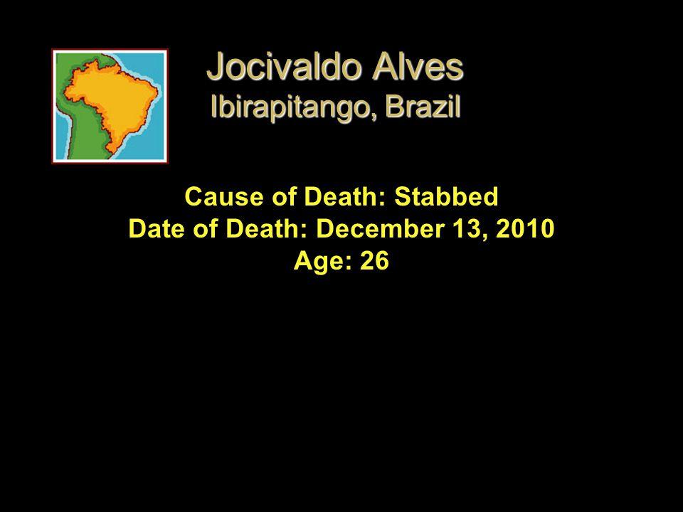 Cause of Death: Stabbed Date of Death: December 13, 2010 Age: 26 Jocivaldo Alves Ibirapitango, Brazil