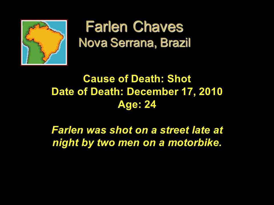 Cause of Death: Shot Date of Death: December 17, 2010 Age: 24 Farlen was shot on a street late at night by two men on a motorbike. Farlen Chaves Nova