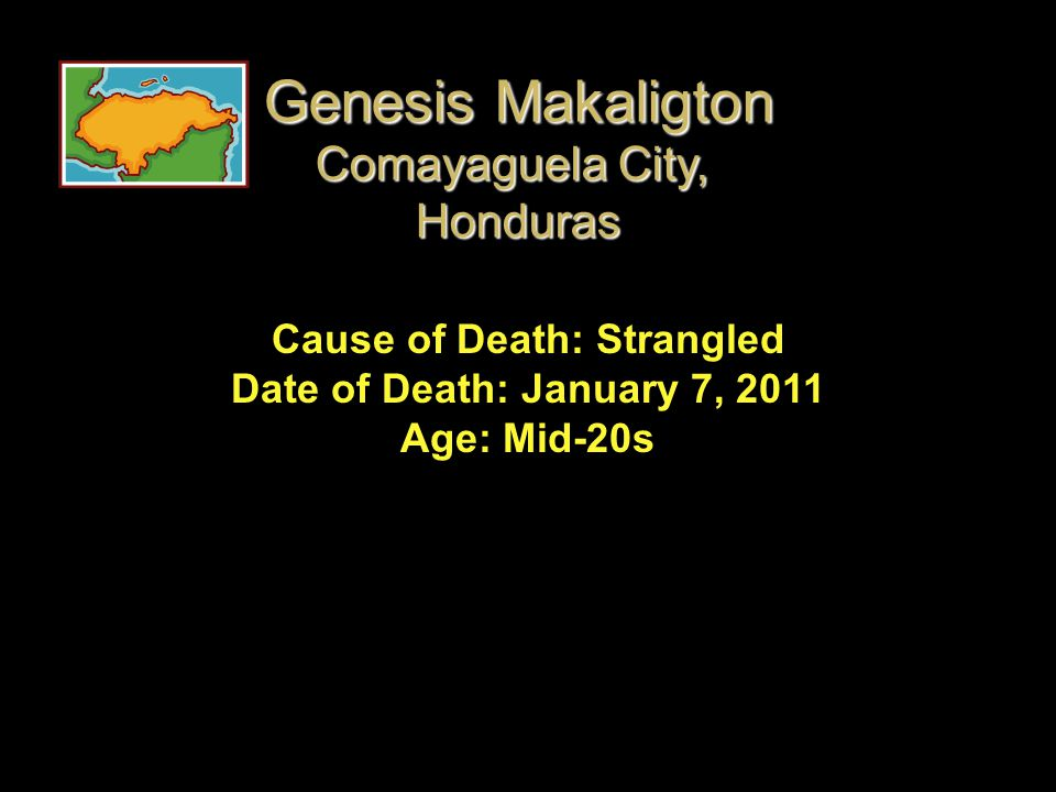 Cause of Death: Strangled Date of Death: January 7, 2011 Age: Mid-20s Genesis Makaligton Comayaguela City, Honduras