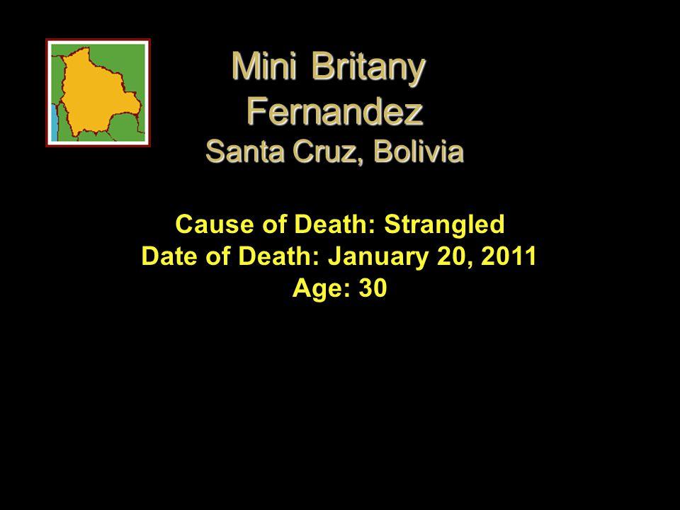 Cause of Death: Strangled Date of Death: January 20, 2011 Age: 30 Mini Britany Fernandez Santa Cruz, Bolivia