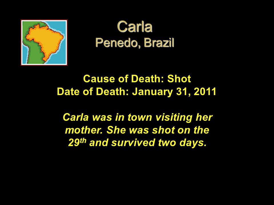 Cause of Death: Shot Date of Death: January 31, 2011 Carla was in town visiting her mother. She was shot on the 29 th and survived two days. Carla Pen