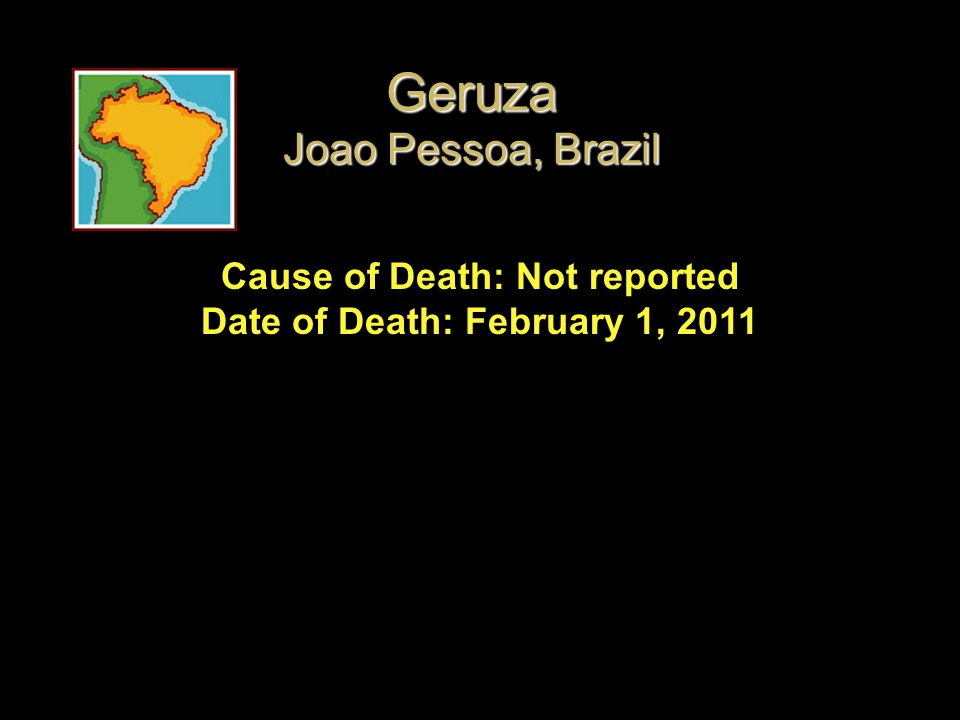 Cause of Death: Not reported Date of Death: February 1, 2011 Geruza Joao Pessoa, Brazil