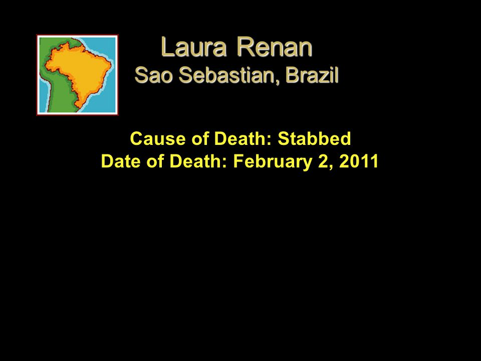 Cause of Death: Stabbed Date of Death: February 2, 2011 Laura Renan Sao Sebastian, Brazil