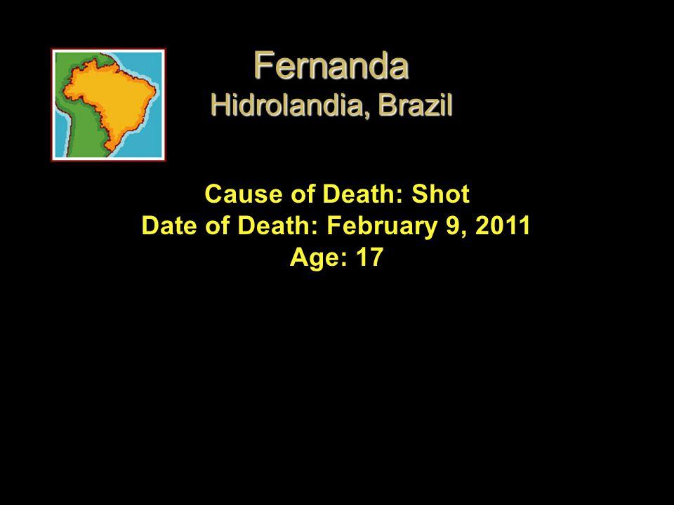 Cause of Death: Shot Date of Death: February 9, 2011 Age: 17 Fernanda Hidrolandia, Brazil