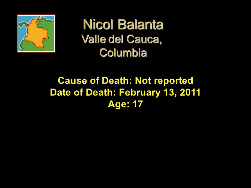 Cause of Death: Not reported Date of Death: February 13, 2011 Age: 17 Nicol Balanta Valle del Cauca, Columbia