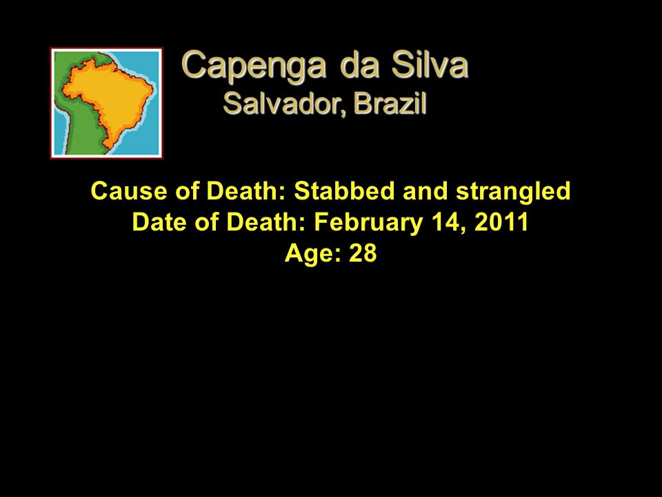 Cause of Death: Stabbed and strangled Date of Death: February 14, 2011 Age: 28 Capenga da Silva Salvador, Brazil