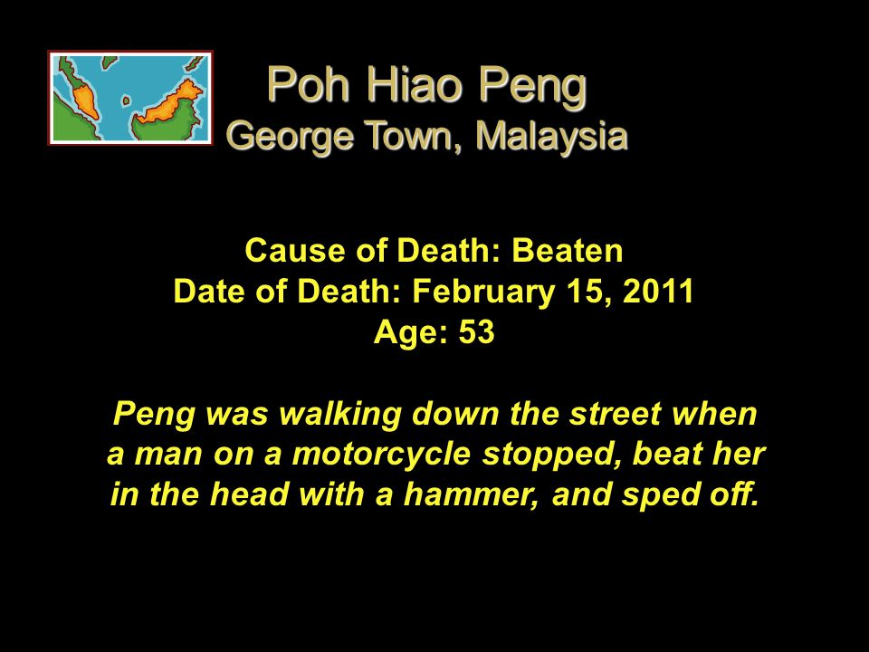 Cause of Death: Beaten Date of Death: February 15, 2011 Age: 53 Peng was walking down the street when a man on a motorcycle stopped, beat her in the h