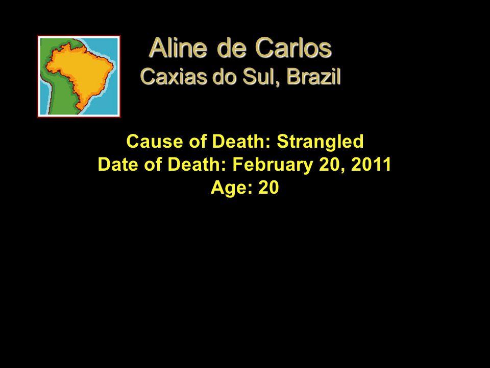 Cause of Death: Strangled Date of Death: February 20, 2011 Age: 20 Aline de Carlos Caxias do Sul, Brazil