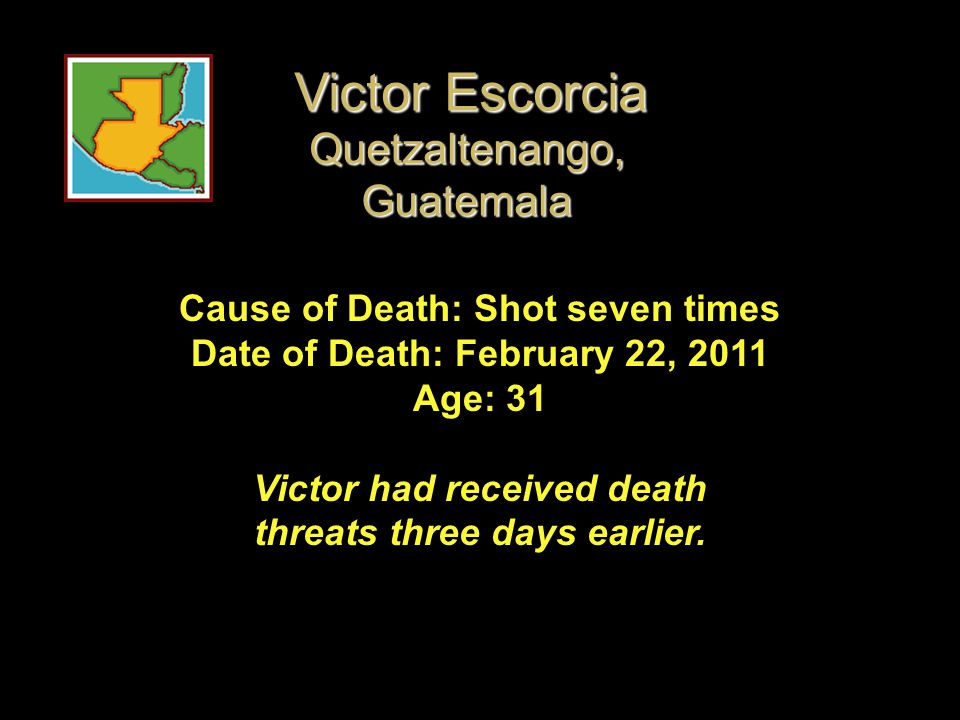 Cause of Death: Shot seven times Date of Death: February 22, 2011 Age: 31 Victor had received death threats three days earlier. Victor Escorcia Quetza