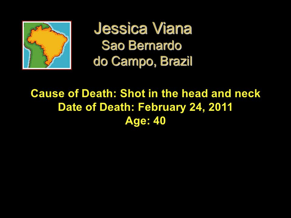 Cause of Death: Shot in the head and neck Date of Death: February 24, 2011 Age: 40 Jessica Viana Sao Bernardo do Campo, Brazil