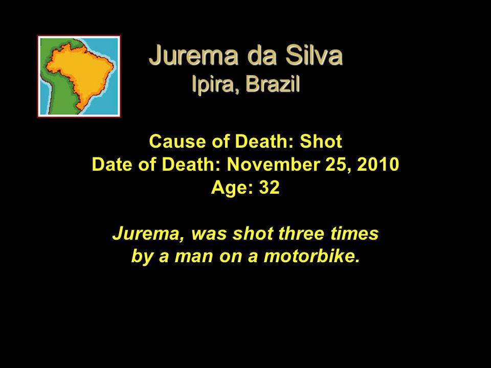 Jurema da Silva Ipira, Brazil Cause of Death: Shot Date of Death: November 25, 2010 Age: 32 Jurema, was shot three times by a man on a motorbike.