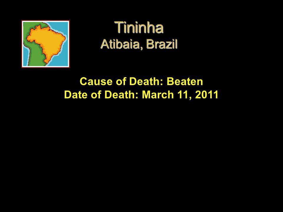 Cause of Death: Beaten Date of Death: March 11, 2011 Tininha Atibaia, Brazil