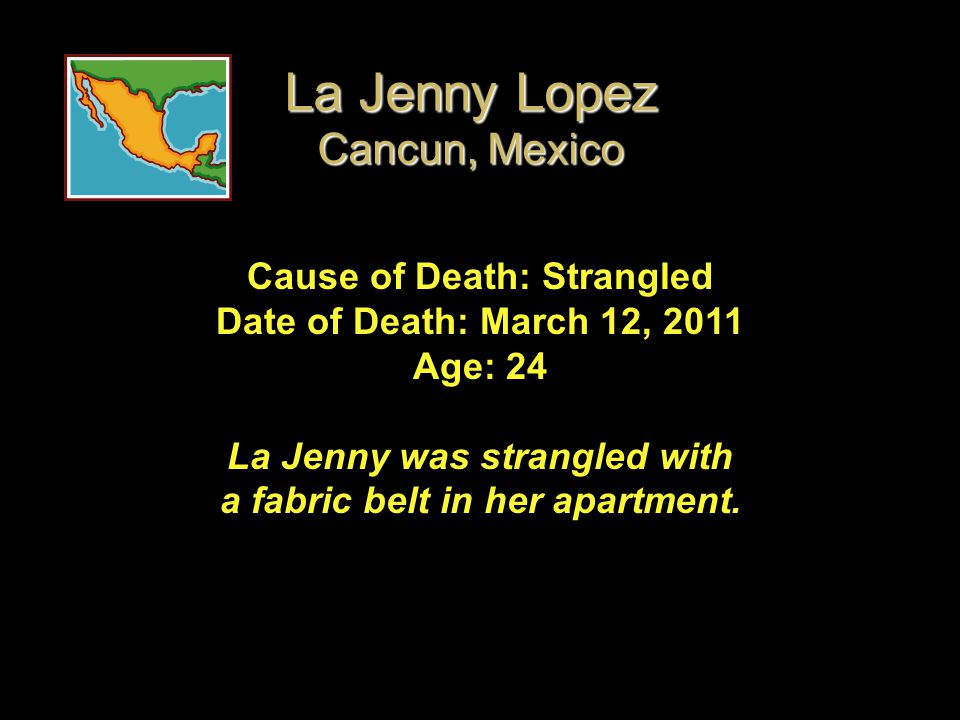 Cause of Death: Strangled Date of Death: March 12, 2011 Age: 24 La Jenny was strangled with a fabric belt in her apartment. La Jenny Lopez Cancun, Mex