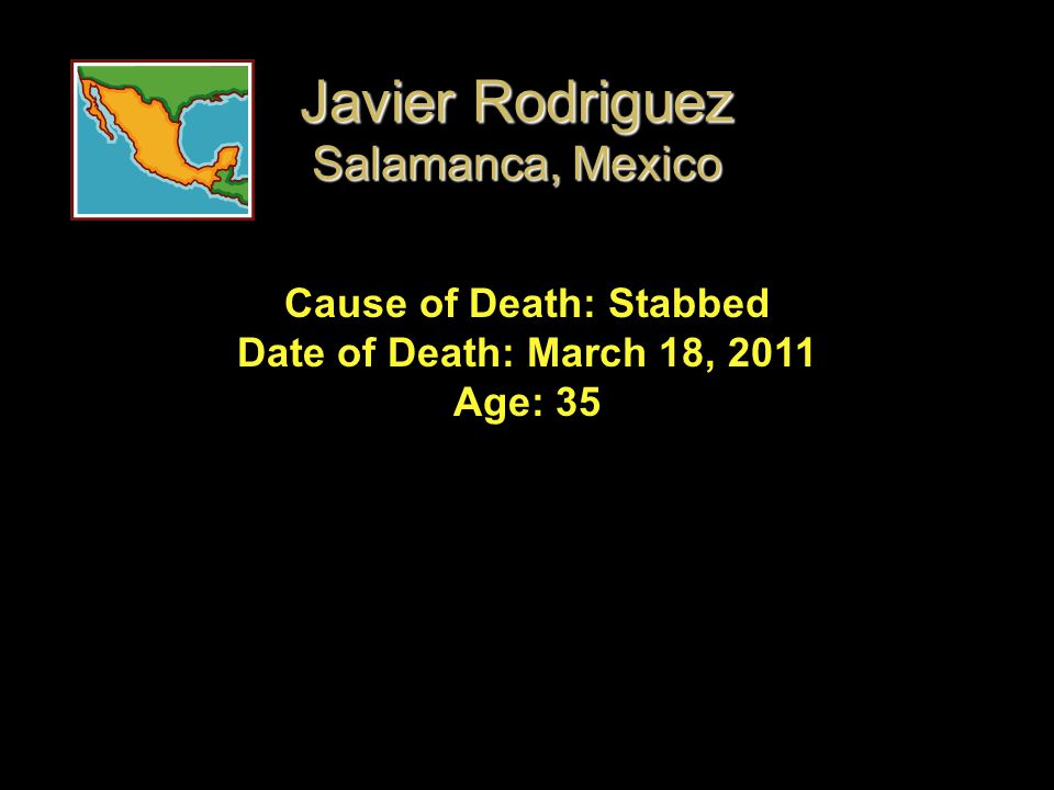 Cause of Death: Stabbed Date of Death: March 18, 2011 Age: 35 Javier Rodriguez Salamanca, Mexico