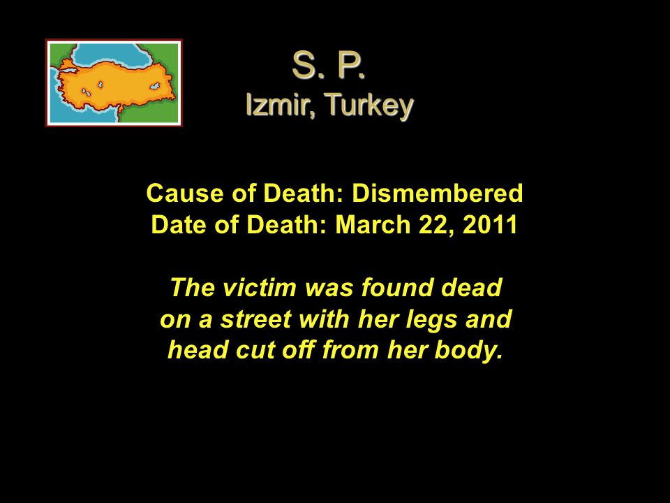Cause of Death: Dismembered Date of Death: March 22, 2011 The victim was found dead on a street with her legs and head cut off from her body. S. P. Iz