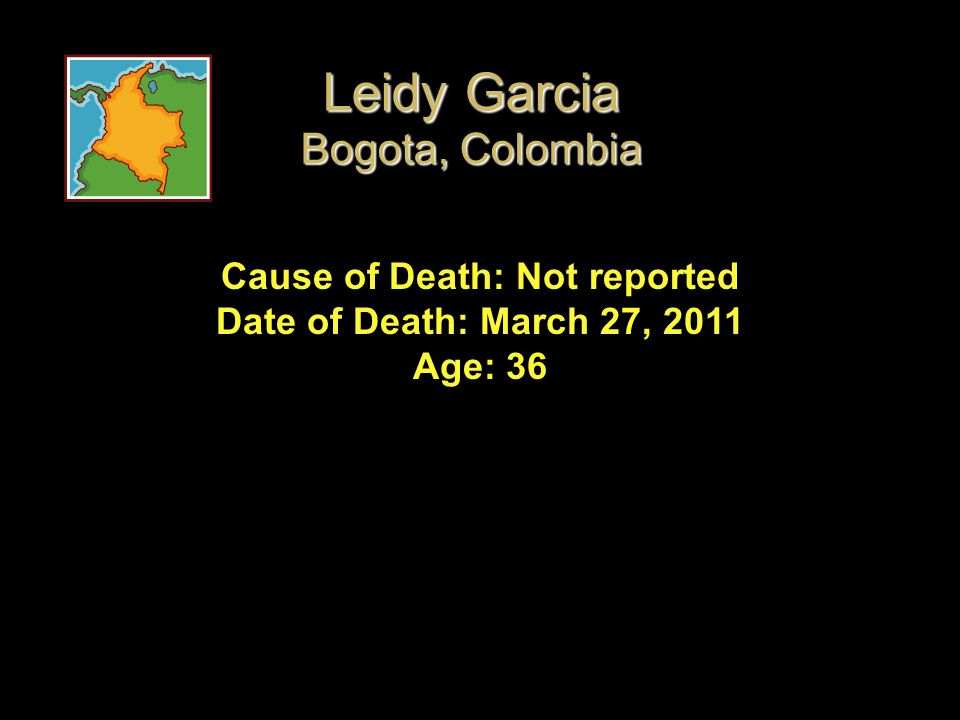 Cause of Death: Not reported Date of Death: March 27, 2011 Age: 36 Leidy Garcia Bogota, Colombia