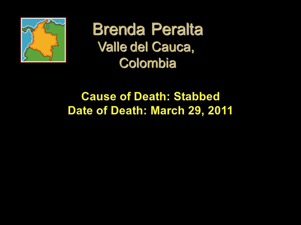Cause of Death: Stabbed Date of Death: March 29, 2011 Brenda Peralta Valle del Cauca, Colombia