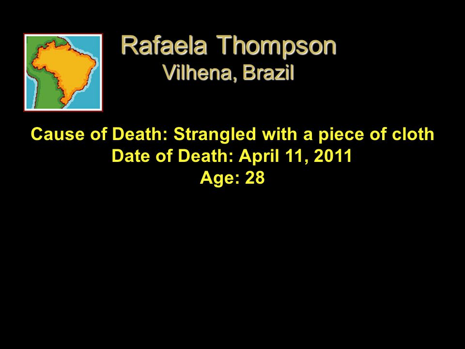 Cause of Death: Strangled with a piece of cloth Date of Death: April 11, 2011 Age: 28 Rafaela Thompson Vilhena, Brazil