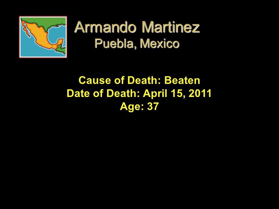 Cause of Death: Beaten Date of Death: April 15, 2011 Age: 37 Armando Martinez Puebla, Mexico