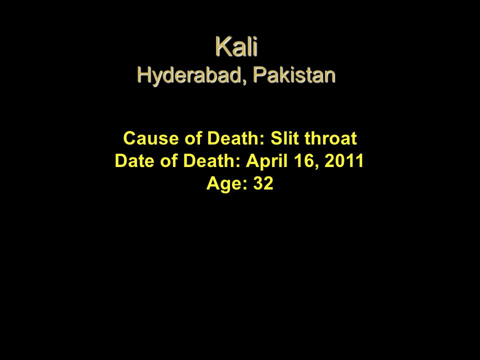 Cause of Death: Slit throat Date of Death: April 16, 2011 Age: 32 Kali Hyderabad, Pakistan