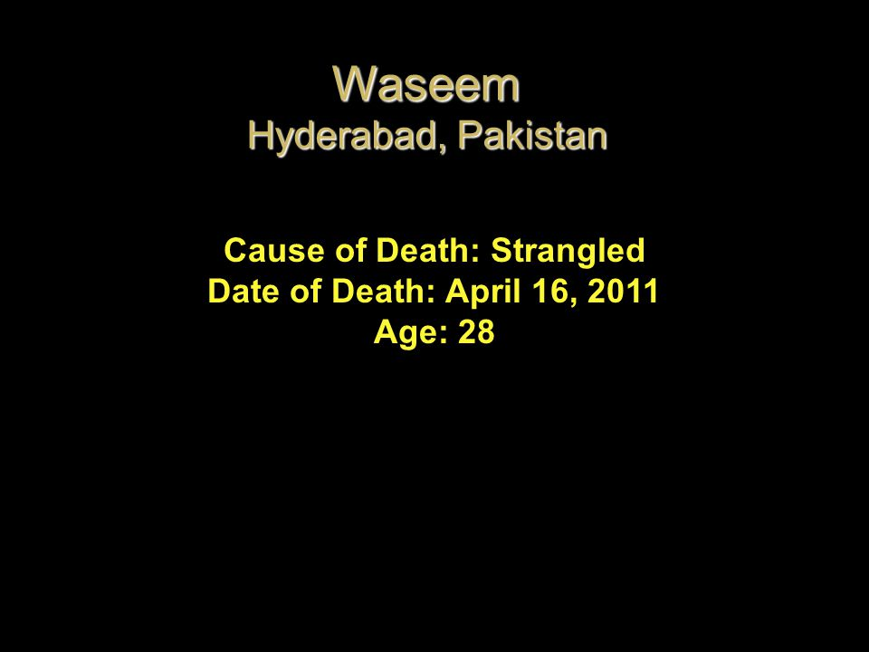 Cause of Death: Strangled Date of Death: April 16, 2011 Age: 28 Waseem Hyderabad, Pakistan