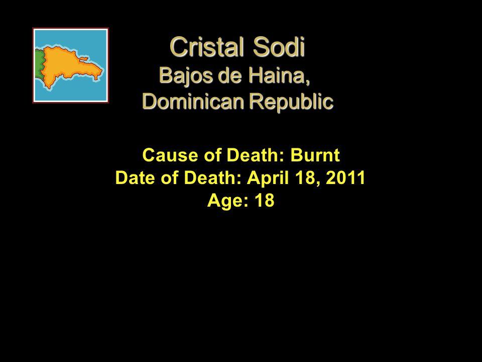 Cause of Death: Burnt Date of Death: April 18, 2011 Age: 18 Cristal Sodi Bajos de Haina, Dominican Republic