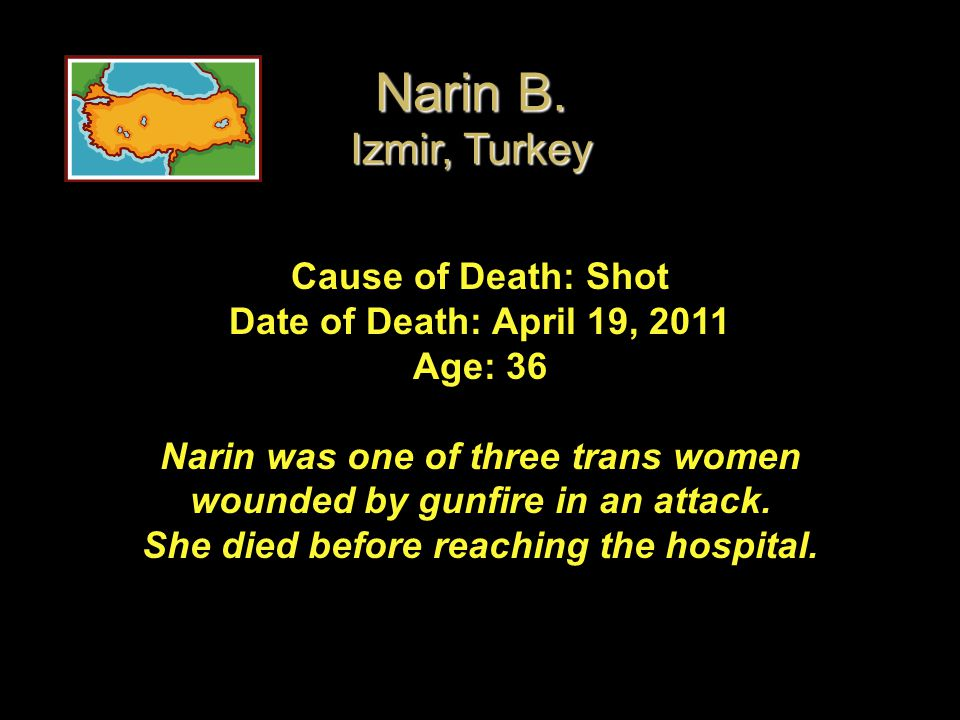 Cause of Death: Shot Date of Death: April 19, 2011 Age: 36 Narin was one of three trans women wounded by gunfire in an attack. She died before reachin