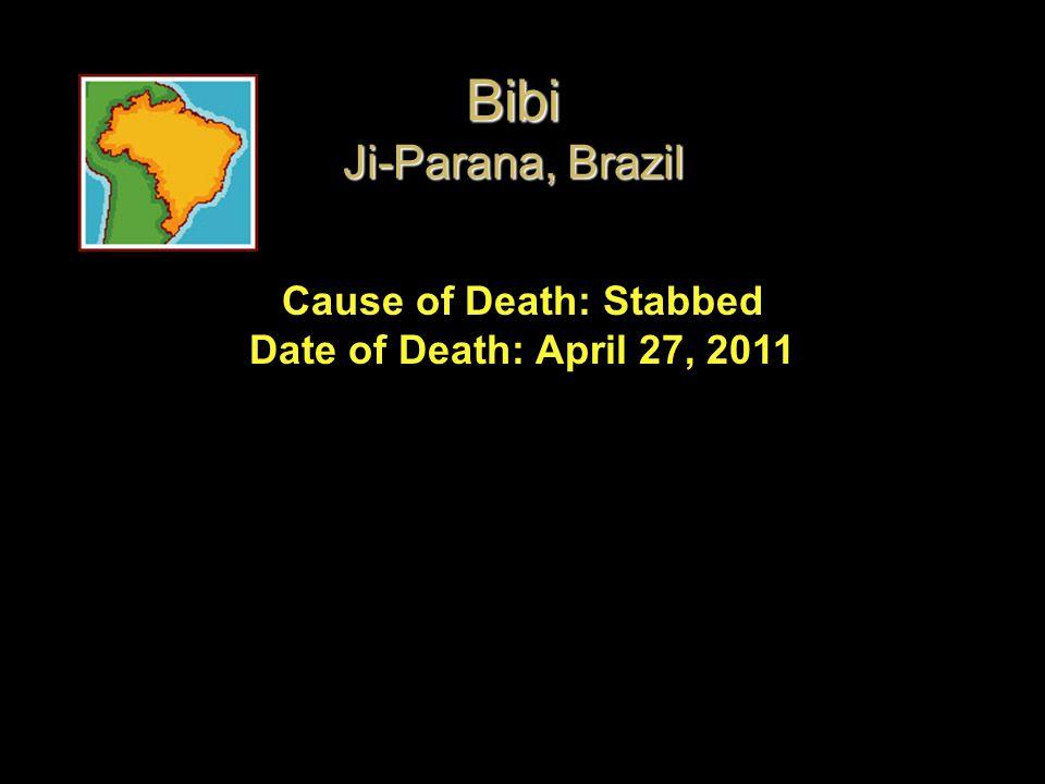 Cause of Death: Stabbed Date of Death: April 27, 2011 Bibi Ji-Parana, Brazil