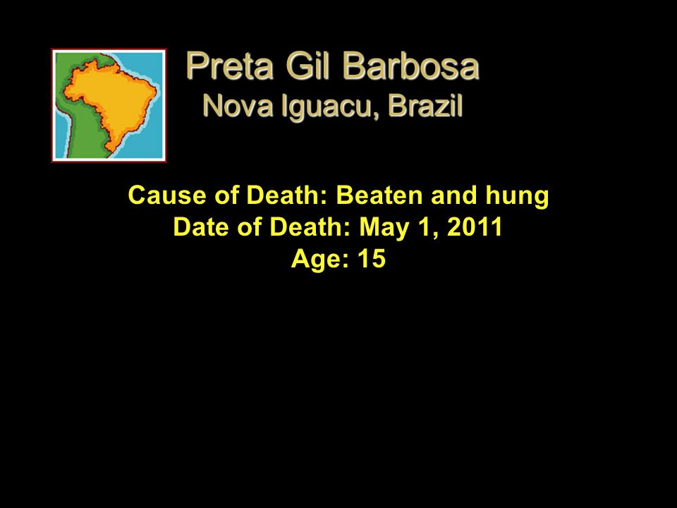 Cause of Death: Beaten and hung Date of Death: May 1, 2011 Age: 15 Preta Gil Barbosa Nova Iguacu, Brazil