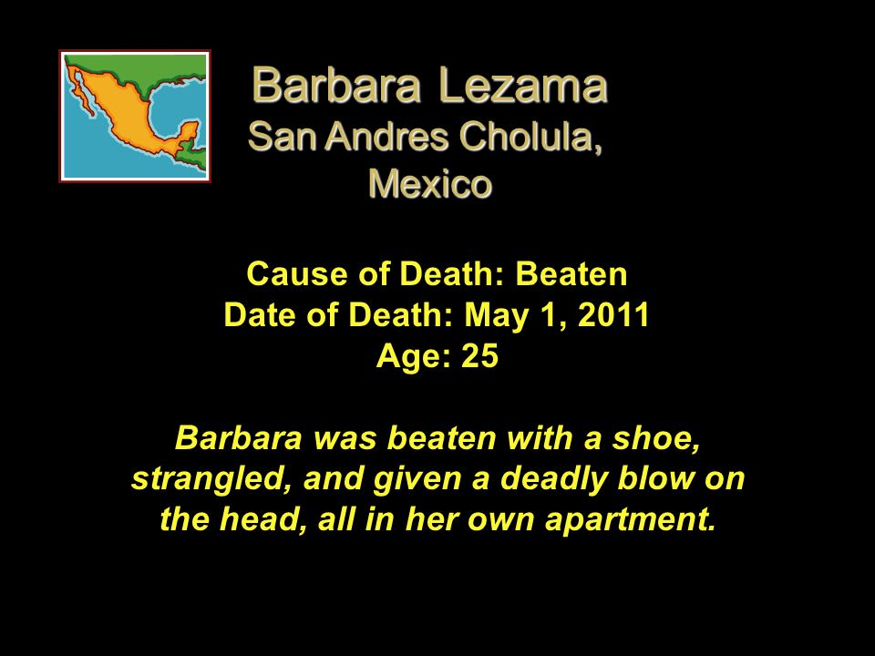 Cause of Death: Beaten Date of Death: May 1, 2011 Age: 25 Barbara was beaten with a shoe, strangled, and given a deadly blow on the head, all in her o