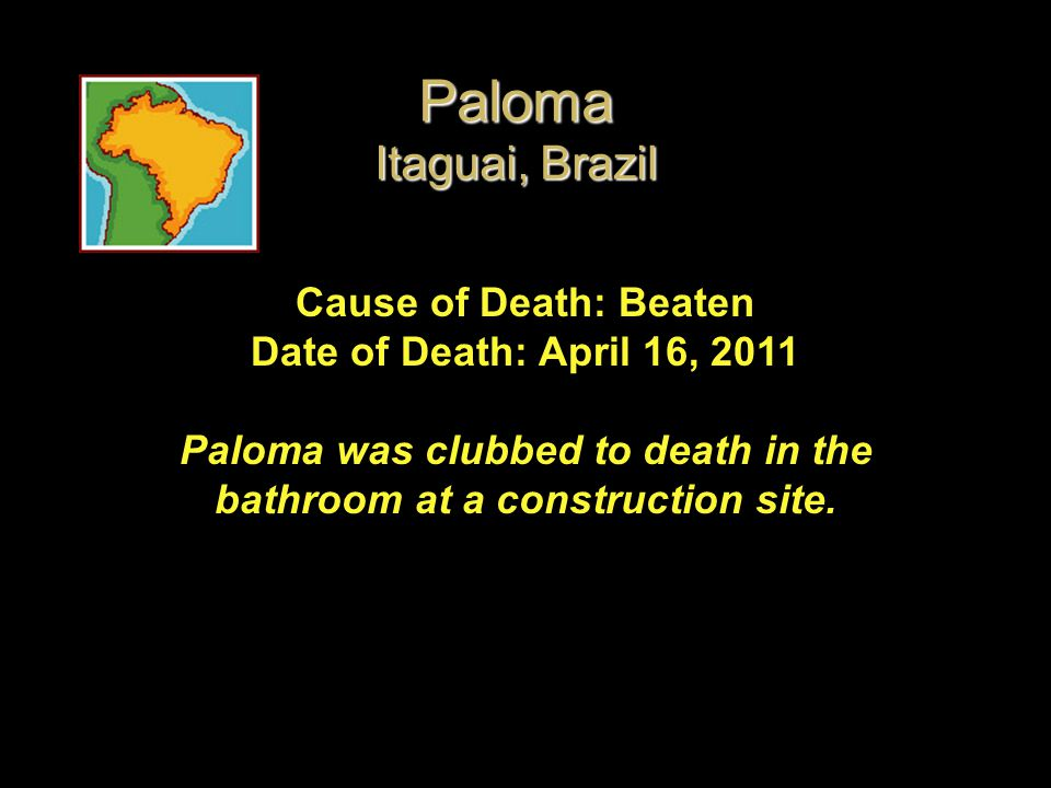 Cause of Death: Beaten Date of Death: April 16, 2011 Paloma was clubbed to death in the bathroom at a construction site. Paloma Itaguai, Brazil