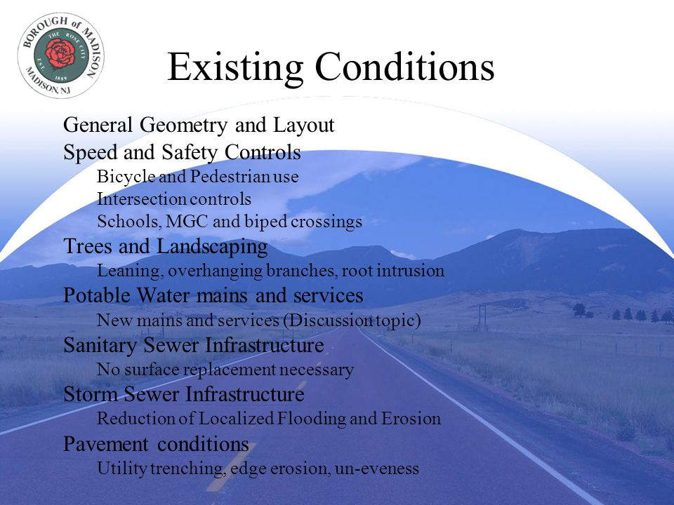 Existing Conditions General Geometry and Layout Speed and Safety Controls Bicycle and Pedestrian use Intersection controls Schools, MGC and biped crossings Trees and Landscaping Leaning, overhanging branches, root intrusion Potable Water mains and services New mains and services (Discussion topic) Sanitary Sewer Infrastructure No surface replacement necessary Storm Sewer Infrastructure Reduction of Localized Flooding and Erosion Pavement conditions Utility trenching, edge erosion, un-eveness