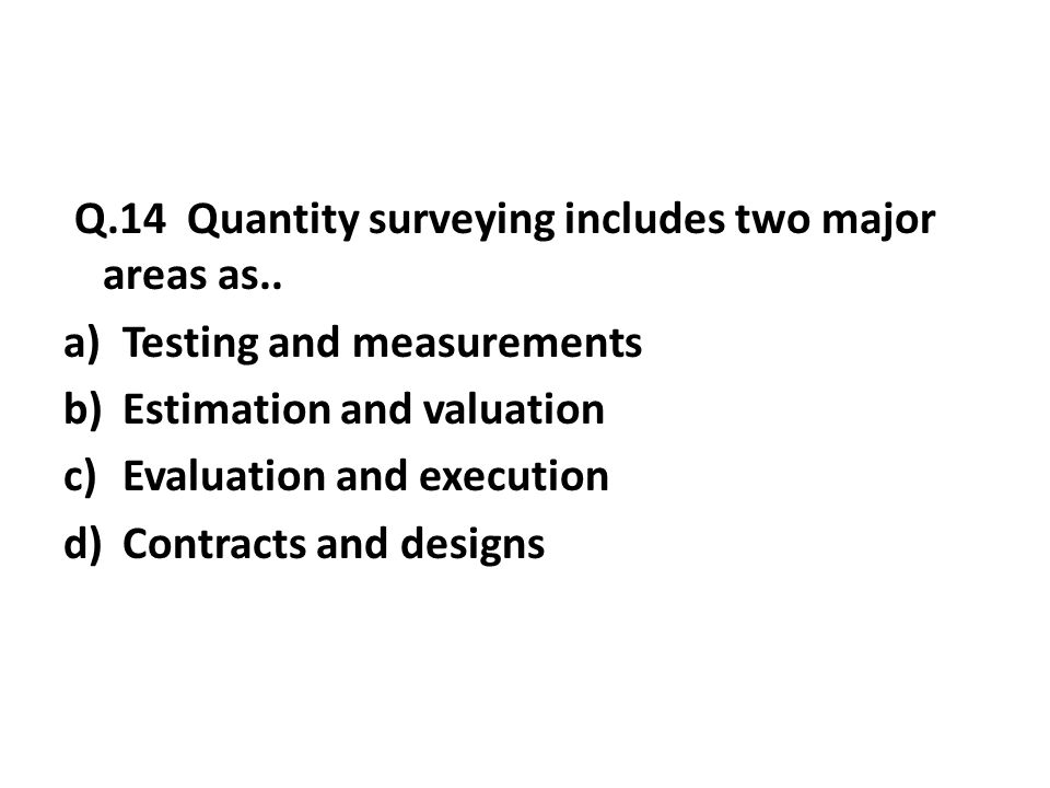 Q.14 Quantity surveying includes two major areas as..