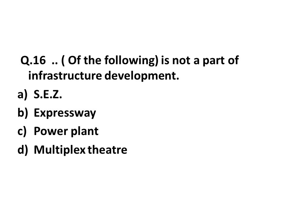 Q.16..( Of the following) is not a part of infrastructure development.