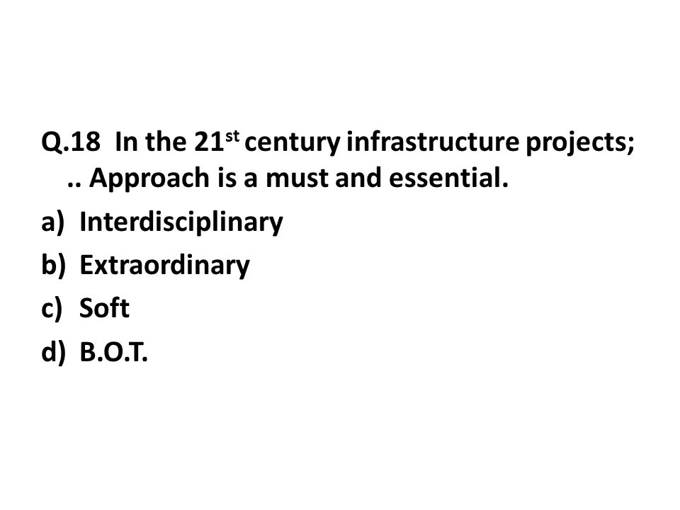 Q.18 In the 21 st century infrastructure projects;..