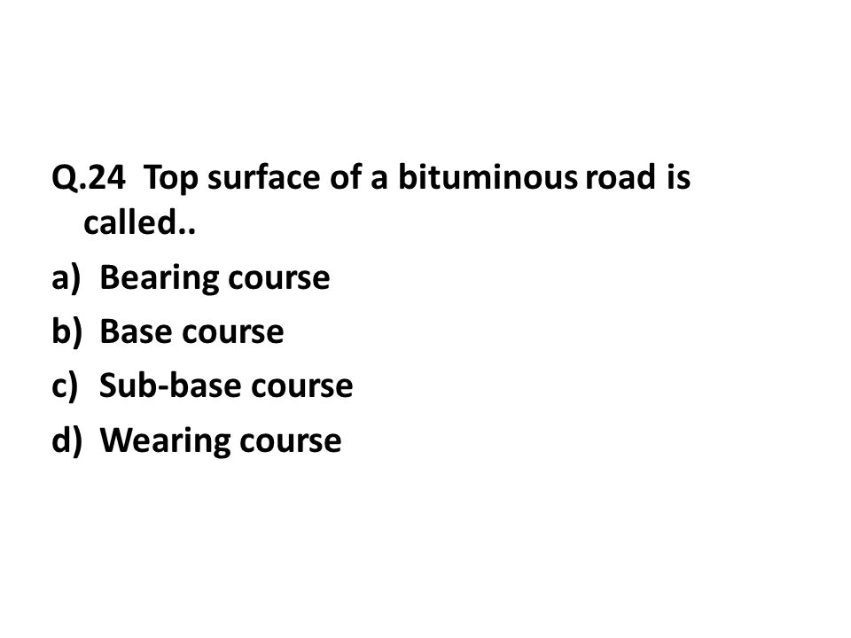 Q.24 Top surface of a bituminous road is called..