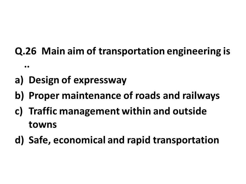 Q.26 Main aim of transportation engineering is..