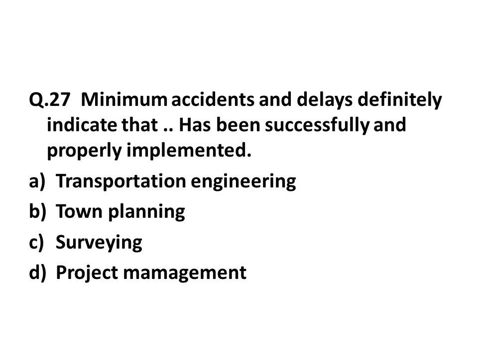 Q.27 Minimum accidents and delays definitely indicate that..
