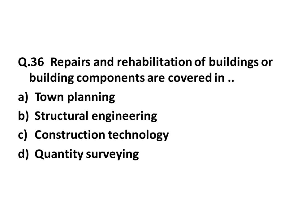 Q.36 Repairs and rehabilitation of buildings or building components are covered in..