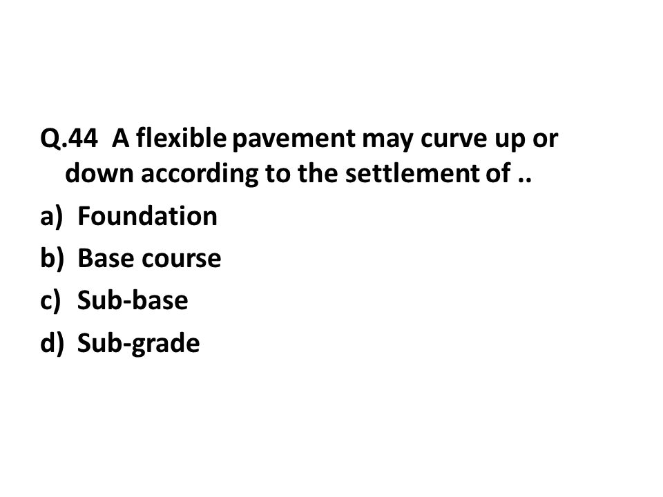 Q.44 A flexible pavement may curve up or down according to the settlement of..