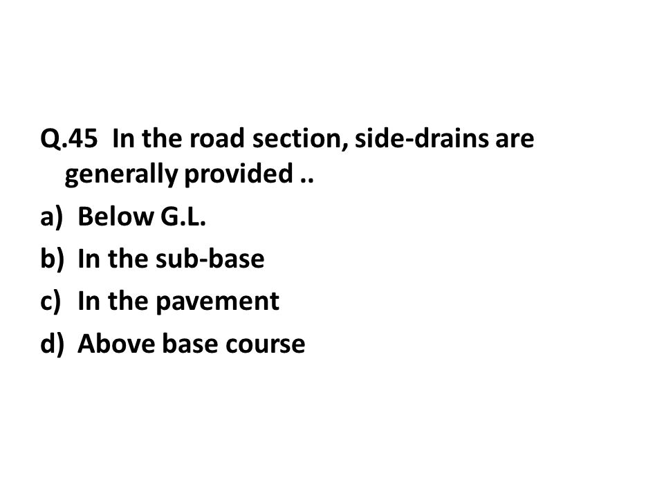 Q.45 In the road section, side-drains are generally provided..