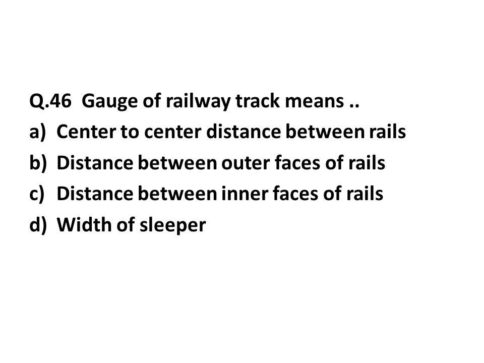 Q.46 Gauge of railway track means..